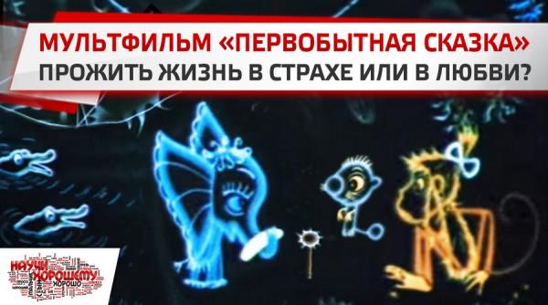 Мультфильм «Фантик. Первобытная сказка» (1975): Прожить жизнь в страхе или в любви?